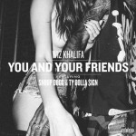 "[New Music Alert] Wiz Khalifa Featuring Snoop Dogg And Ty Dolla $ign ""You And Your Friends"""
